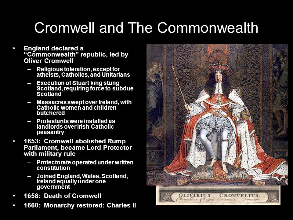 Cromwell and The Commonwealth England declared a Commonwealth republic, led by Oliver Cromwell –Religious toleration, except for atheists, Catholics, and Unitarians –Execution of Stuart king stung Scotland, requiring force to subdue Scotland –Massacres swept over Ireland, with Catholic women and children butchered –Protestants were installed as landlords over Irish Catholic peasantry 1653: Cromwell abolished Rump Parliament, became Lord Protector with military rule –Protectorate operated under written constitution –Joined England, Wales, Scotland, Ireland equally under one government 1658: Death of Cromwell 1660: Monarchy restored: Charles II