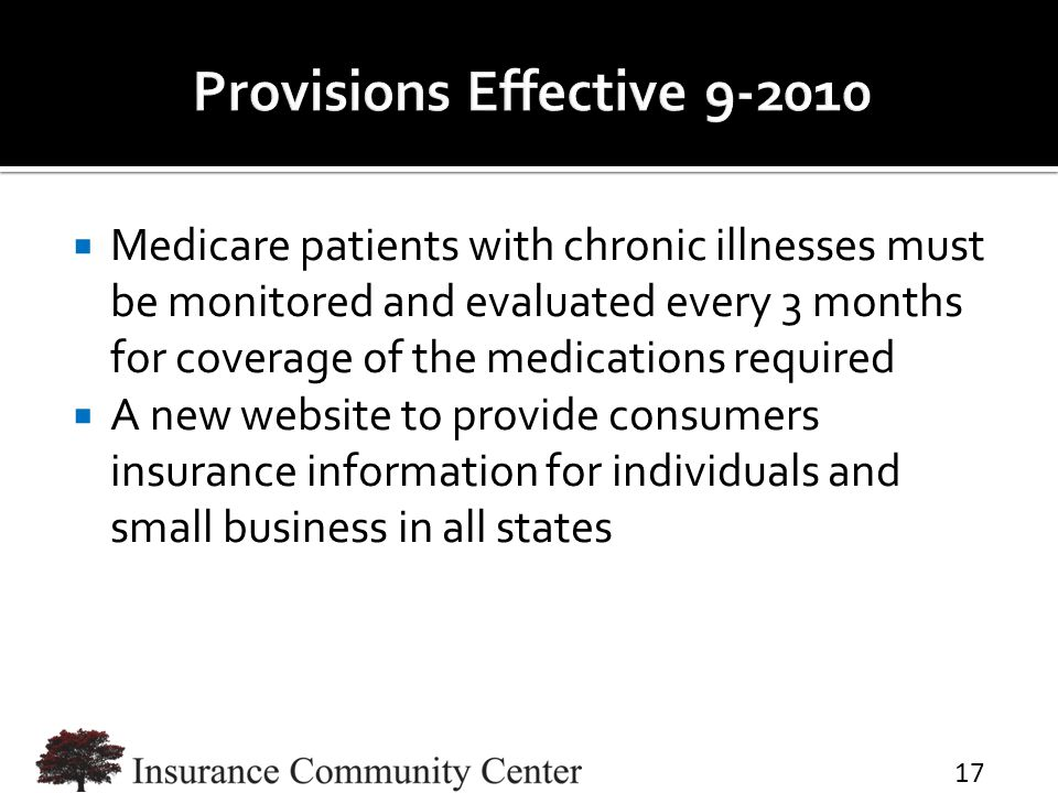  Medicare patients with chronic illnesses must be monitored and evaluated every 3 months for coverage of the medications required  A new website to provide consumers insurance information for individuals and small business in all states 17