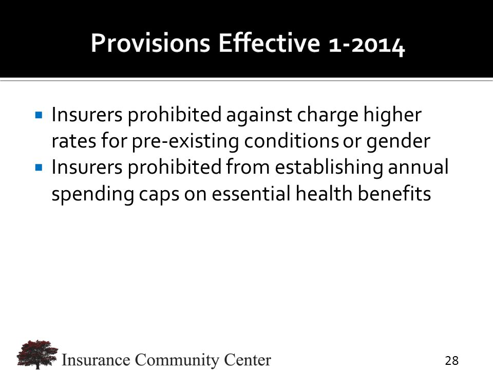 Insurers prohibited against charge higher rates for pre-existing conditions or gender  Insurers prohibited from establishing annual spending caps on essential health benefits 28
