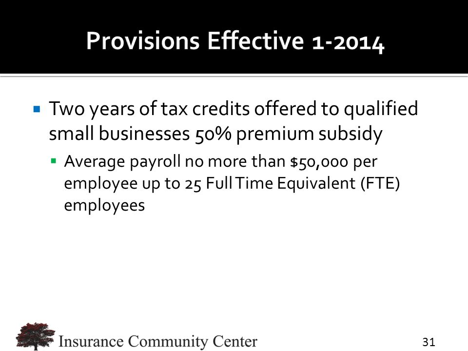  Two years of tax credits offered to qualified small businesses 50% premium subsidy  Average payroll no more than $50,000 per employee up to 25 Full Time Equivalent (FTE) employees 31