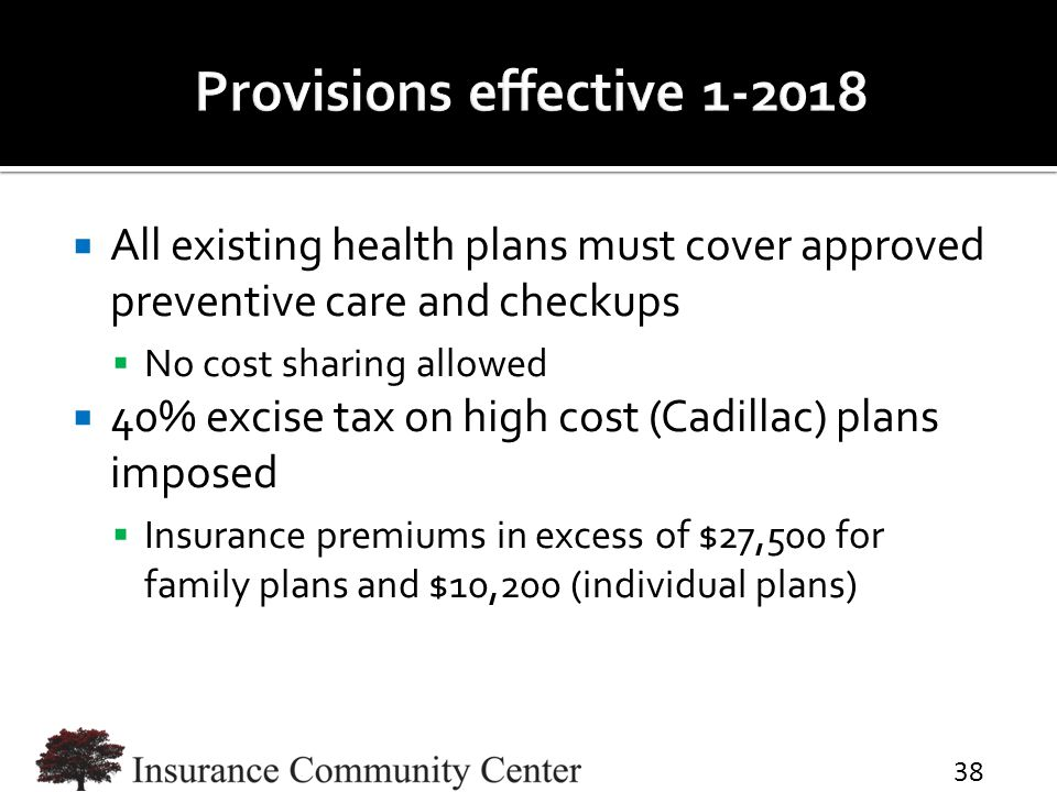  All existing health plans must cover approved preventive care and checkups  No cost sharing allowed  40% excise tax on high cost (Cadillac) plans
