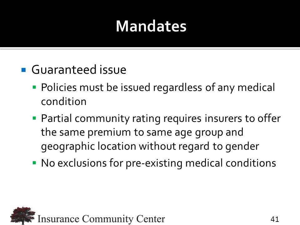  Guaranteed issue  Policies must be issued regardless of any medical condition  Partial community rating requires insurers to offer the same premium to same age group and geographic location without regard to gender  No exclusions for pre-existing medical conditions 41