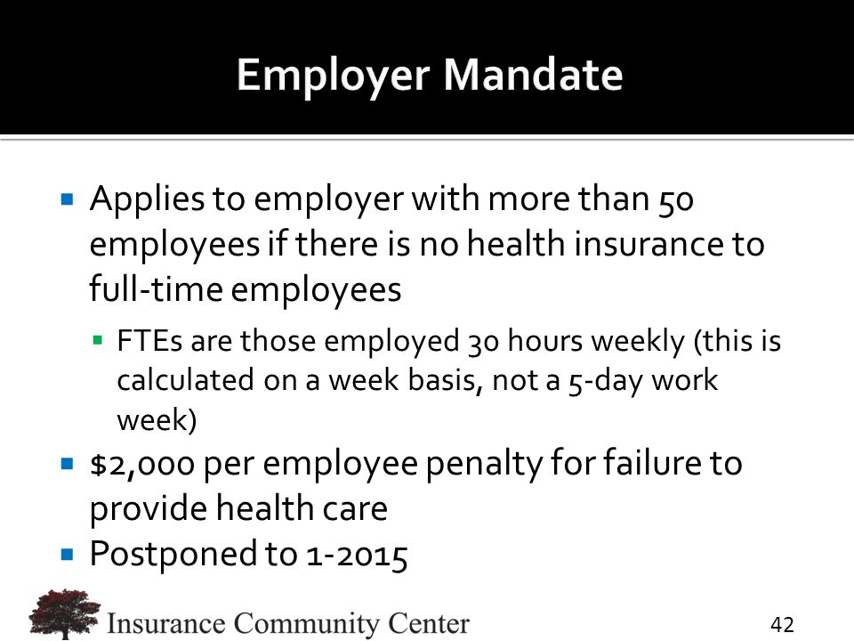  Applies to employer with more than 50 employees if there is no health insurance to full-time employees  FTEs are those employed 30 hours weekly (this is calculated on a week basis, not a 5-day work week)  $2,000 per employee penalty for failure to provide health care  Postponed to 1-2015 42