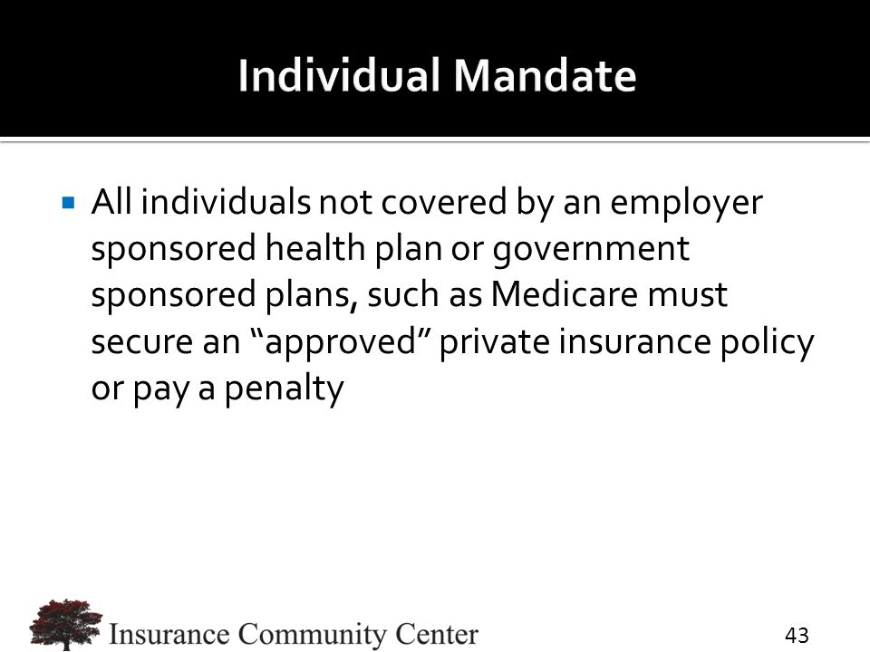 " All individuals not covered by an employer sponsored health plan or government sponsored plans, such as Medicare must secure an ""approved"" private i"