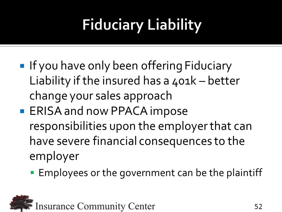  If you have only been offering Fiduciary Liability if the insured has a 401k – better change your sales approach  ERISA and now PPACA impose responsibilities upon the employer that can have severe financial consequences to the employer  Employees or the government can be the plaintiff 52