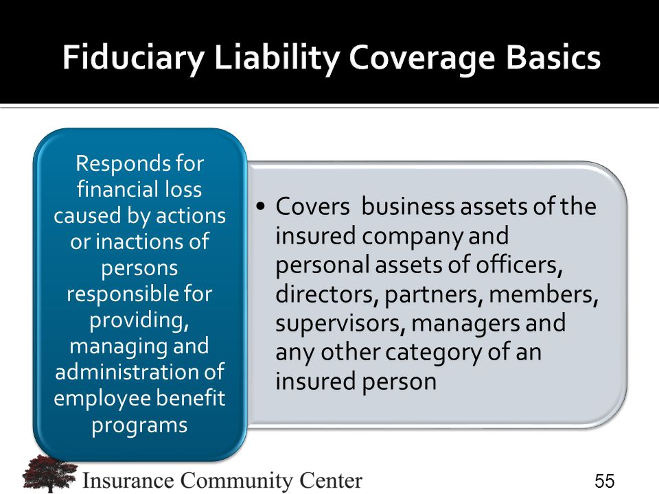 Covers business assets of the insured company and personal assets of officers, directors, partners, members, supervisors, managers and any other category of an insured person Responds for financial loss caused by actions or inactions of persons responsible for providing, managing and administration of employee benefit programs 55