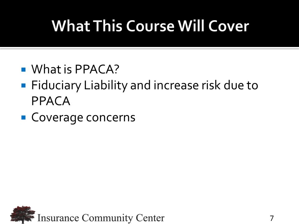  What is PPACA  Fiduciary Liability and increase risk due to PPACA  Coverage concerns 7