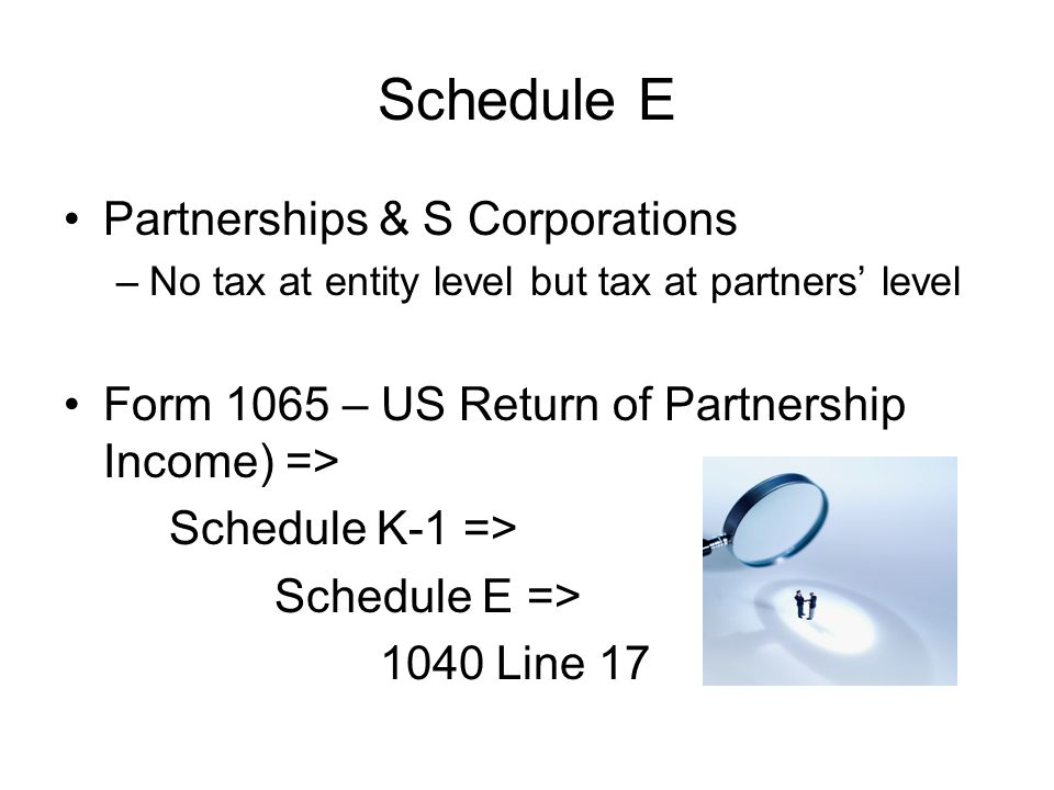 Schedule E Partnerships & S Corporations –No tax at entity level but tax at partners' level Form 1065 – US Return of Partnership Income) => Schedule K-1 => Schedule E => 1040 Line 17