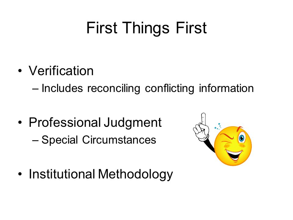 First Things First Verification –Includes reconciling conflicting information Professional Judgment –Special Circumstances Institutional Methodology
