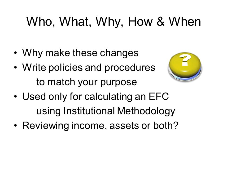 Who, What, Why, How & When Why make these changes Write policies and procedures to match your purpose Used only for calculating an EFC using Institutional Methodology Reviewing income, assets or both