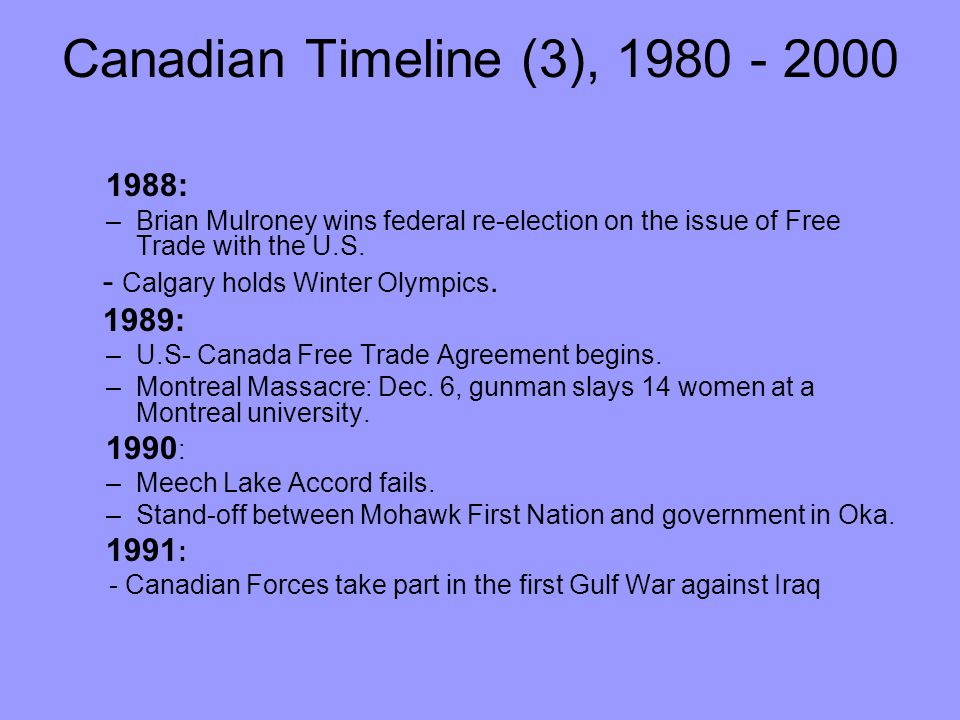 Canadian Timeline (3), 1980 - 2000 1988: –Brian Mulroney wins federal re-election on the issue of Free Trade with the U.S. - Calgary holds Winter Olym