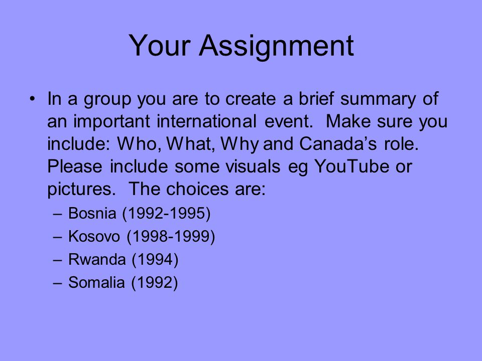 Your Assignment In a group you are to create a brief summary of an important international event. Make sure you include: Who, What, Why and Canada's r