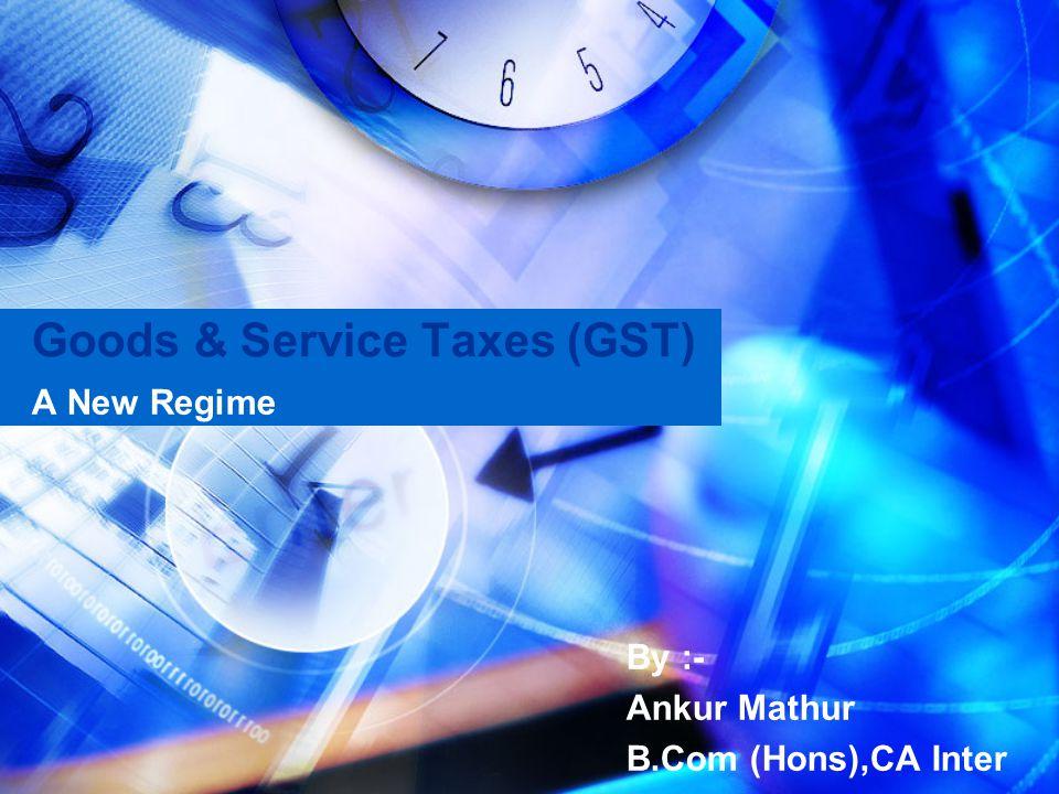 Goods & Service Taxes (GST) A New Regime By :- Ankur Mathur B.Com (Hons),CA Inter