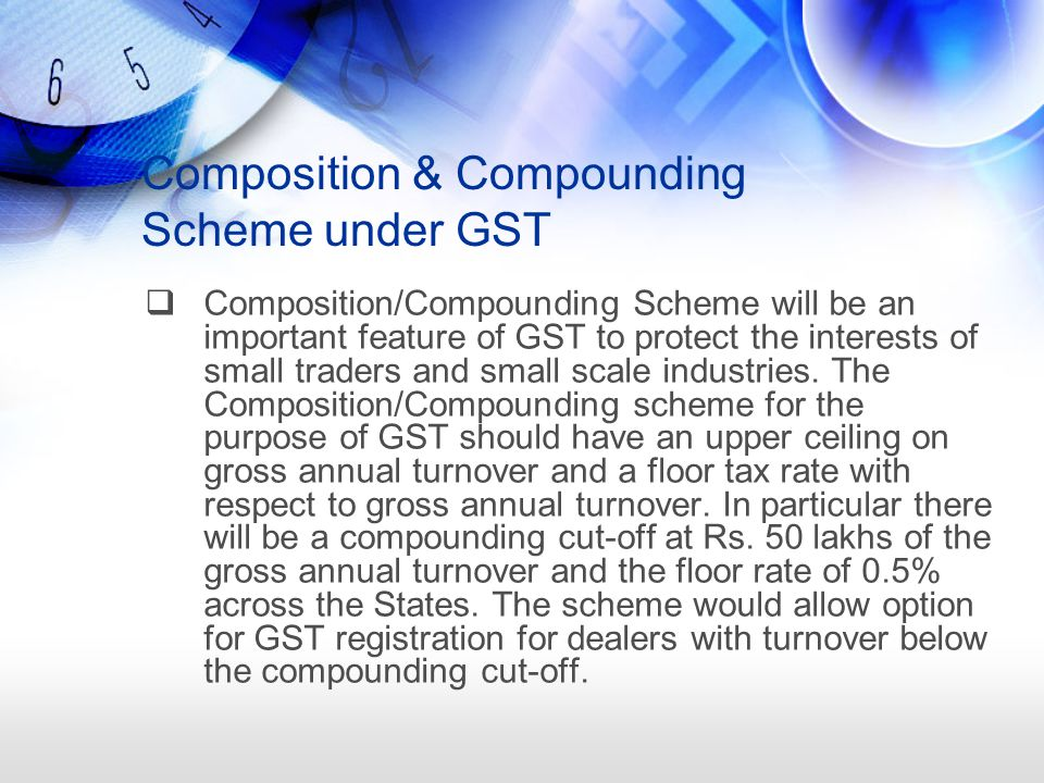 Composition & Compounding Scheme under GST  Composition/Compounding Scheme will be an important feature of GST to protect the interests of small traders and small scale industries.