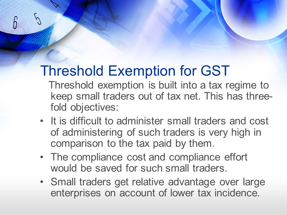 Threshold Exemption for GST Threshold exemption is built into a tax regime to keep small traders out of tax net.