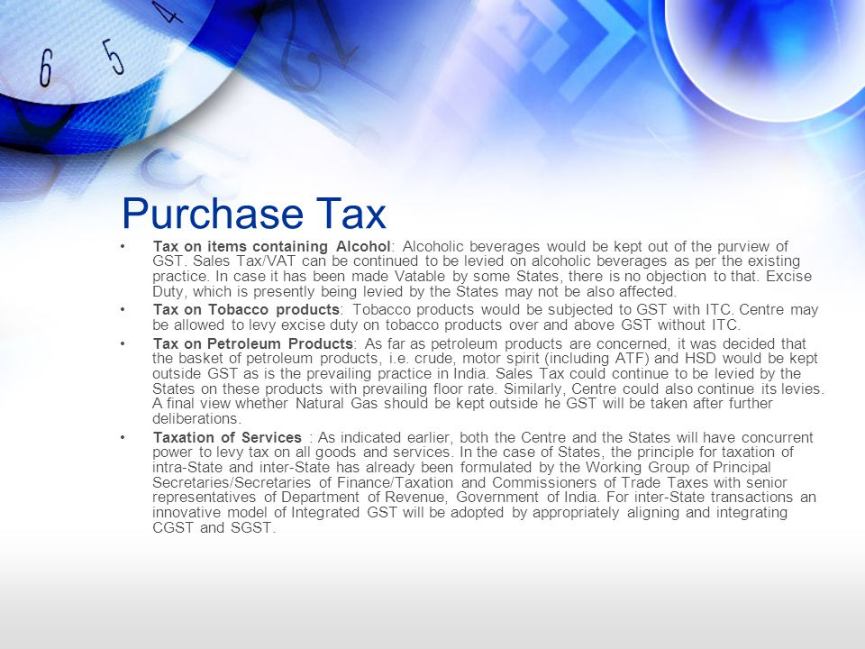 Purchase Tax Tax on items containing Alcohol: Alcoholic beverages would be kept out of the purview of GST.