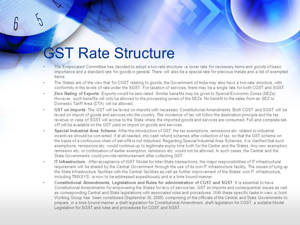 GST Rate Structure The Empowered Committee has decided to adopt a two-rate structure –a lower rate for necessary items and goods of basic importance and a standard rate for goods in general.
