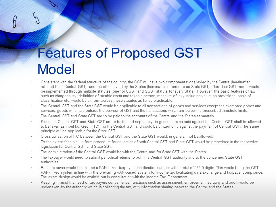 Features of Proposed GST Model Consistent with the federal structure of the country, the GST will have two components: one levied by the Centre (hereinafter referred to as Central GST), and the other levied by the States (hereinafter referred to as State GST).
