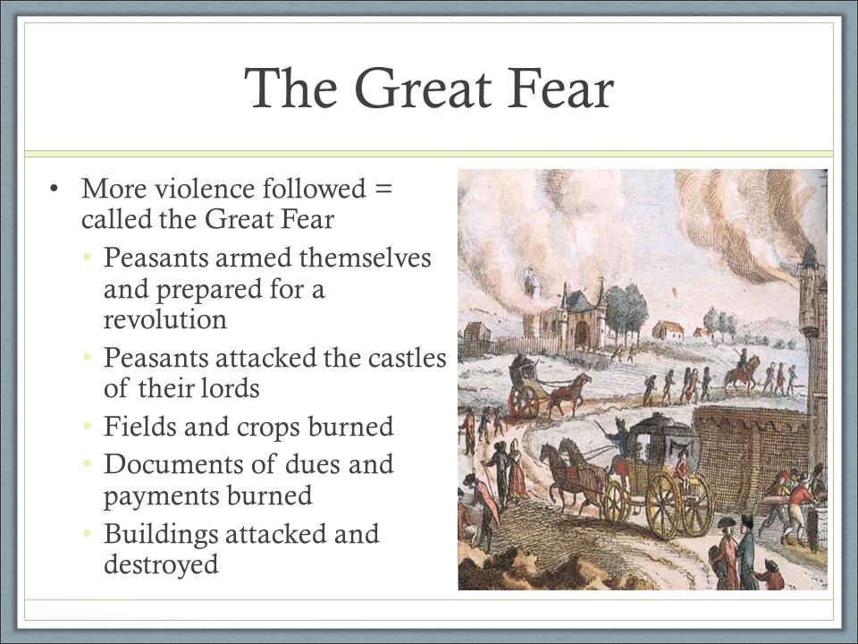 The Great Fear More violence followed = called the Great Fear Peasants armed themselves and prepared for a revolution Peasants attacked the castles of