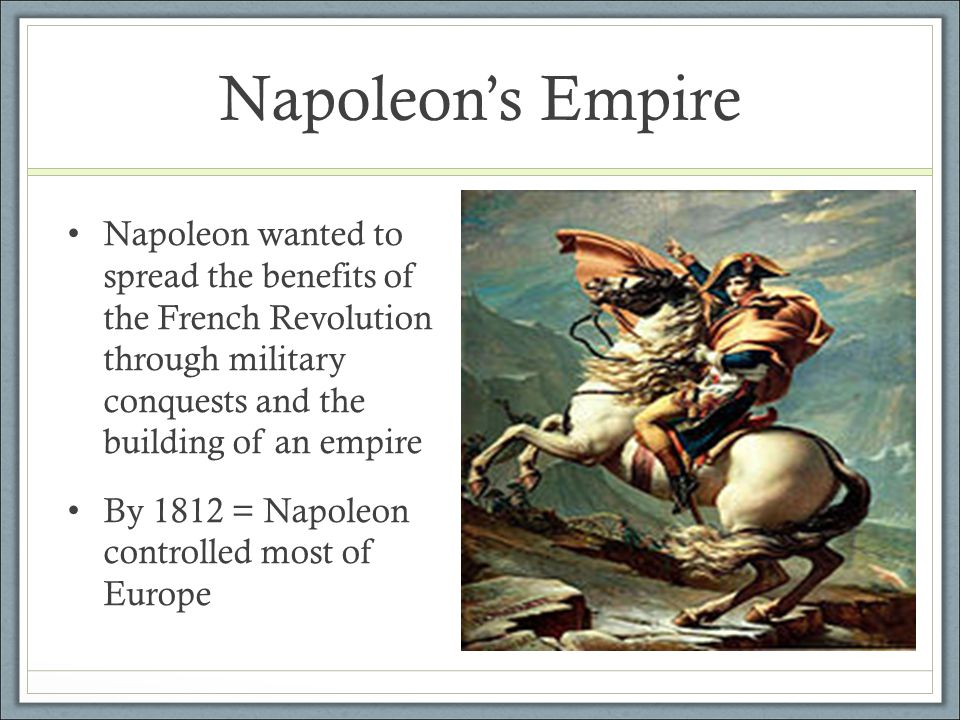 Napoleon's Empire Napoleon wanted to spread the benefits of the French Revolution through military conquests and the building of an empire By 1812 = N