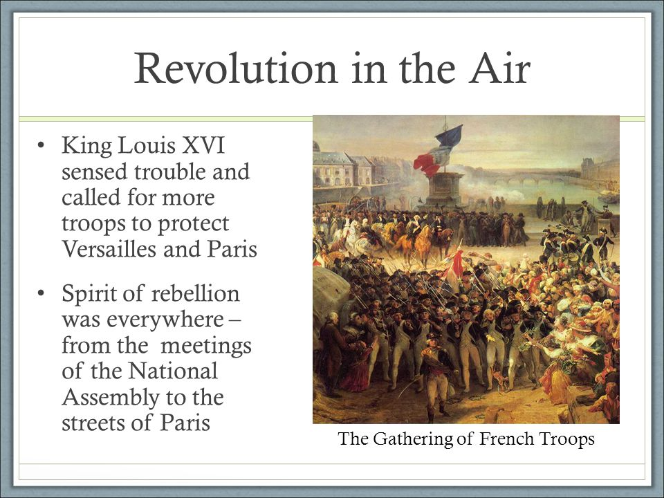 Revolution in the Air King Louis XVI sensed trouble and called for more troops to protect Versailles and Paris Spirit of rebellion was everywhere – fr