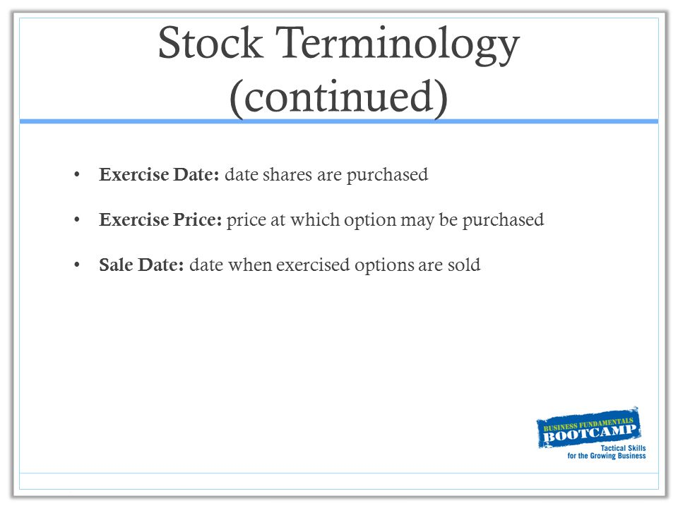 Stock Terminology (continued) Exercise Date: date shares are purchased Exercise Price: price at which option may be purchased Sale Date: date when exe