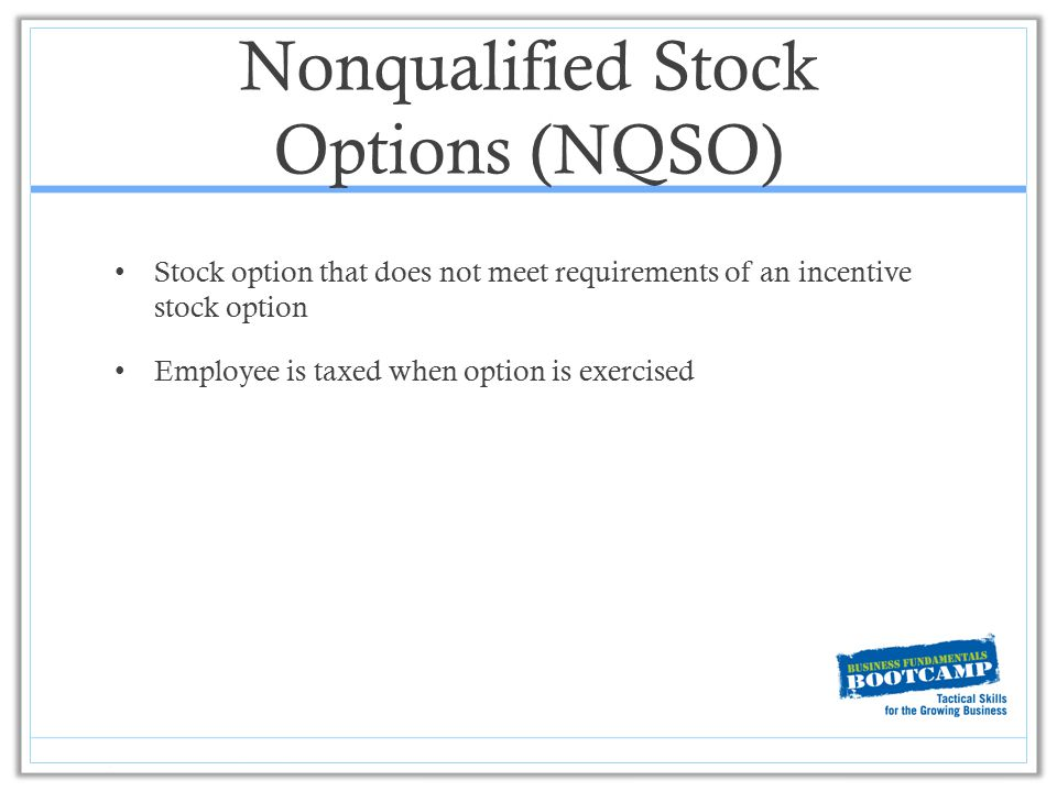 Nonqualified Stock Options (NQSO) Stock option that does not meet requirements of an incentive stock option Employee is taxed when option is exercised