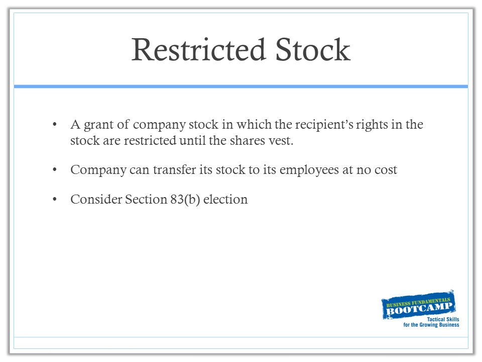 Restricted Stock A grant of company stock in which the recipient's rights in the stock are restricted until the shares vest. Company can transfer its