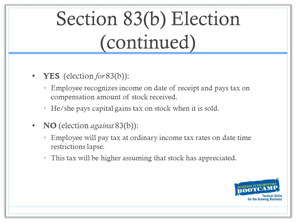 Section 83(b) Election (continued) YES (election for 83(b)): Employee recognizes income on date of receipt and pays tax on compensation amount of stoc