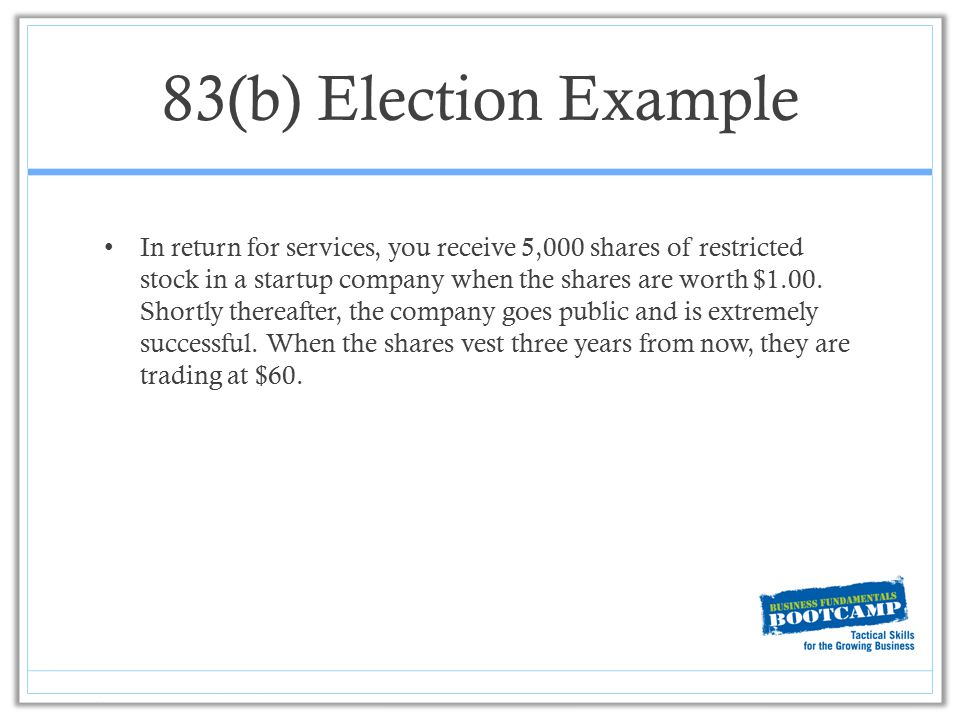 83(b) Election Example In return for services, you receive 5,000 shares of restricted stock in a startup company when the shares are worth $1.00. Shor