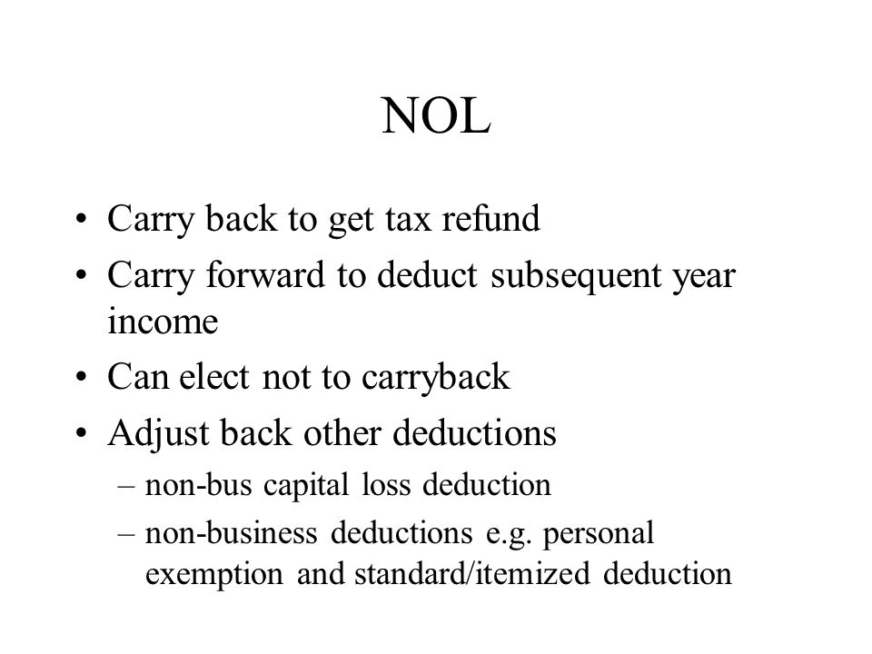NOL Carry back to get tax refund Carry forward to deduct subsequent year income Can elect not to carryback Adjust back other deductions –non-bus capital loss deduction –non-business deductions e.g.