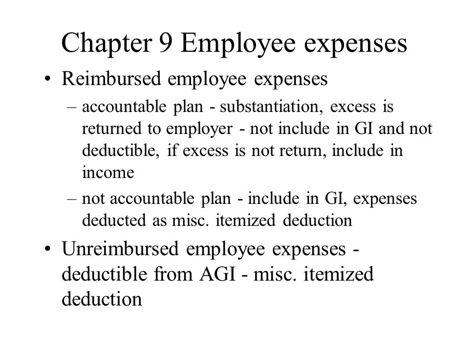 Chapter 9 Employee expenses Reimbursed employee expenses –accountable plan - substantiation, excess is returned to employer - not include in GI and not deductible, if excess is not return, include in income –not accountable plan - include in GI, expenses deducted as misc.