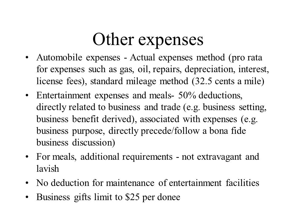 Other expenses Automobile expenses - Actual expenses method (pro rata for expenses such as gas, oil, repairs, depreciation, interest, license fees), standard mileage method (32.5 cents a mile) Entertainment expenses and meals- 50% deductions, directly related to business and trade (e.g.