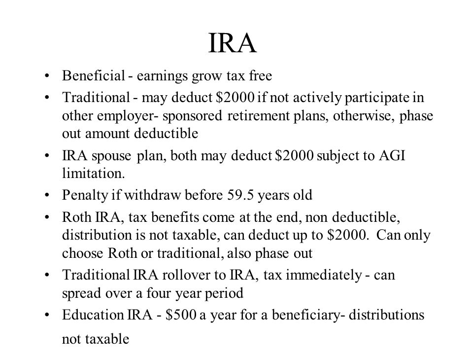 IRA Beneficial - earnings grow tax free Traditional - may deduct $2000 if not actively participate in other employer- sponsored retirement plans, otherwise, phase out amount deductible IRA spouse plan, both may deduct $2000 subject to AGI limitation.