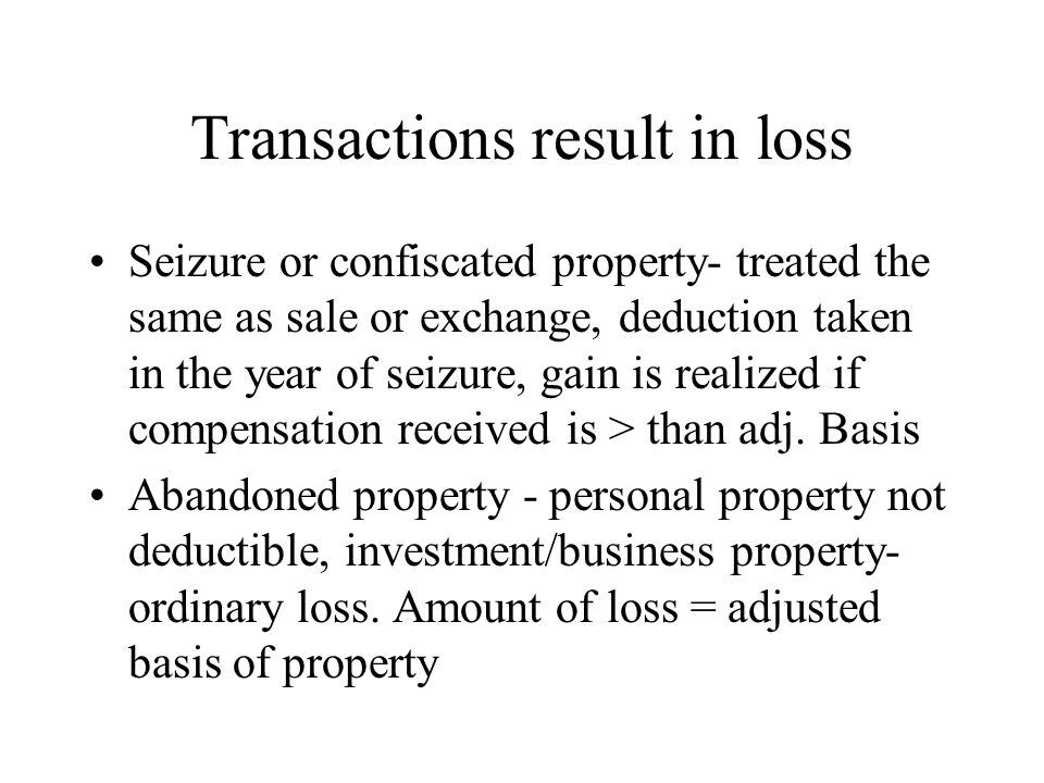 Transactions result in loss Seizure or confiscated property- treated the same as sale or exchange, deduction taken in the year of seizure, gain is rea