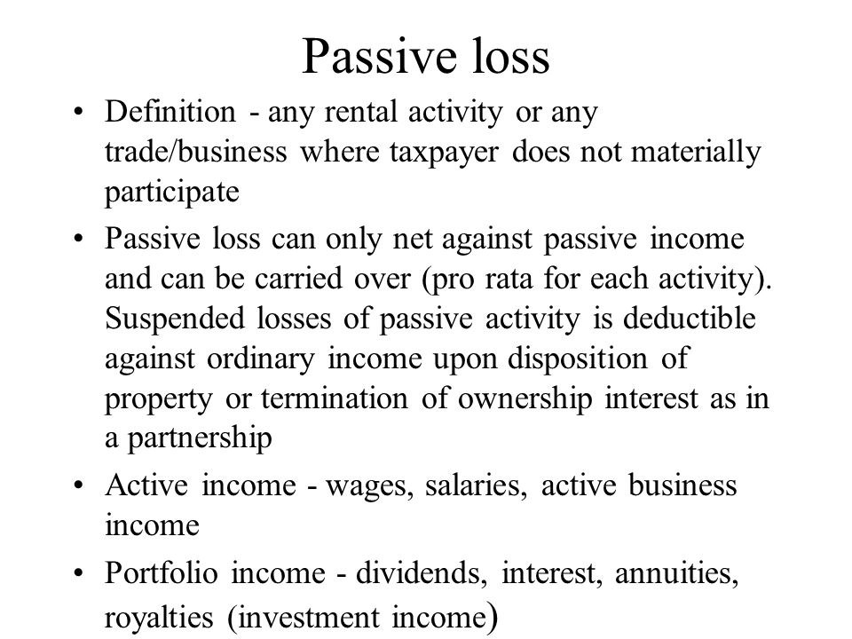 Passive loss Definition - any rental activity or any trade/business where taxpayer does not materially participate Passive loss can only net against passive income and can be carried over (pro rata for each activity).