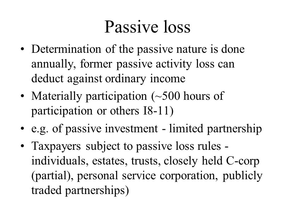 Passive loss Determination of the passive nature is done annually, former passive activity loss can deduct against ordinary income Materially participation (~500 hours of participation or others I8-11) e.g.