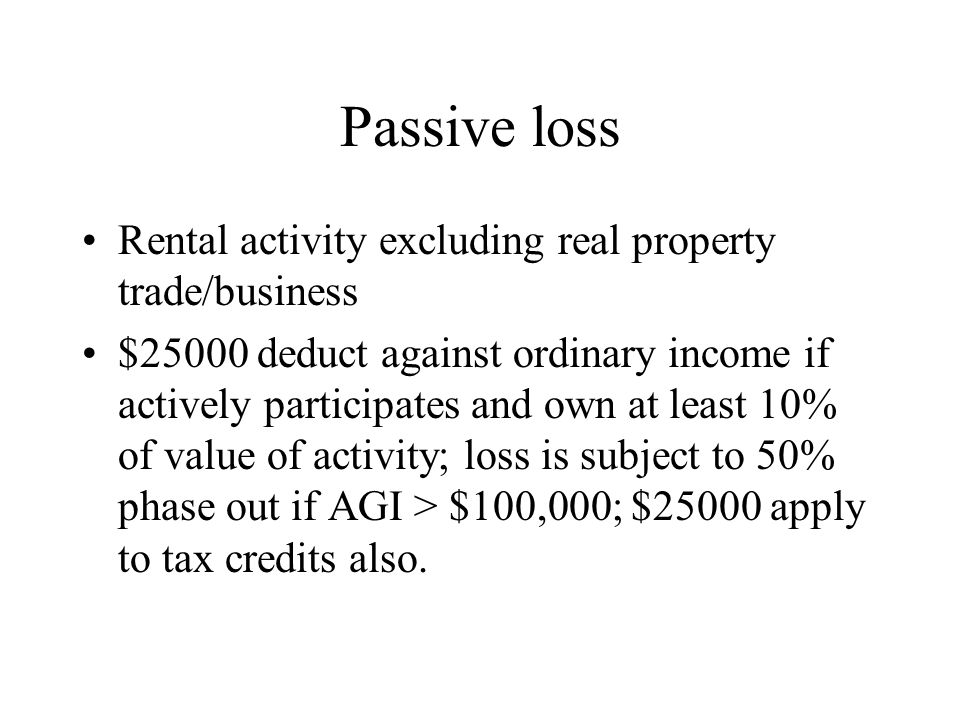 Passive loss Rental activity excluding real property trade/business $25000 deduct against ordinary income if actively participates and own at least 10% of value of activity; loss is subject to 50% phase out if AGI > $100,000; $25000 apply to tax credits also.