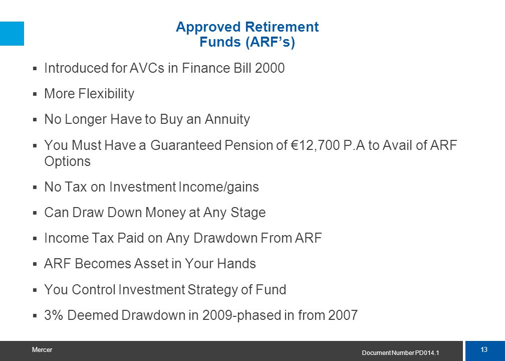13 Mercer Approved Retirement Funds (ARF's)  Introduced for AVCs in Finance Bill 2000  More Flexibility  No Longer Have to Buy an Annuity  You Must Have a Guaranteed Pension of €12,700 P.A to Avail of ARF Options  No Tax on Investment Income/gains  Can Draw Down Money at Any Stage  Income Tax Paid on Any Drawdown From ARF  ARF Becomes Asset in Your Hands  You Control Investment Strategy of Fund  3% Deemed Drawdown in 2009-phased in from 2007 Document Number PD014.1