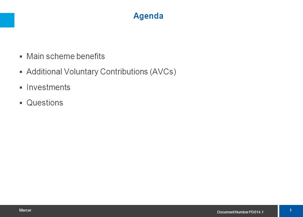 1 Mercer Agenda  Main scheme benefits  Additional Voluntary Contributions (AVCs)  Investments  Questions Document Number PD014.1