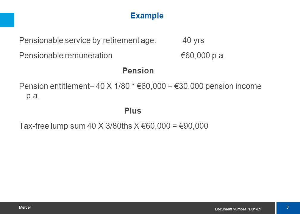 3 Mercer Example Pensionable service by retirement age: 40 yrs Pensionable remuneration €60,000 p.a. Pension Pension entitlement= 40 X 1/80 * €60,000
