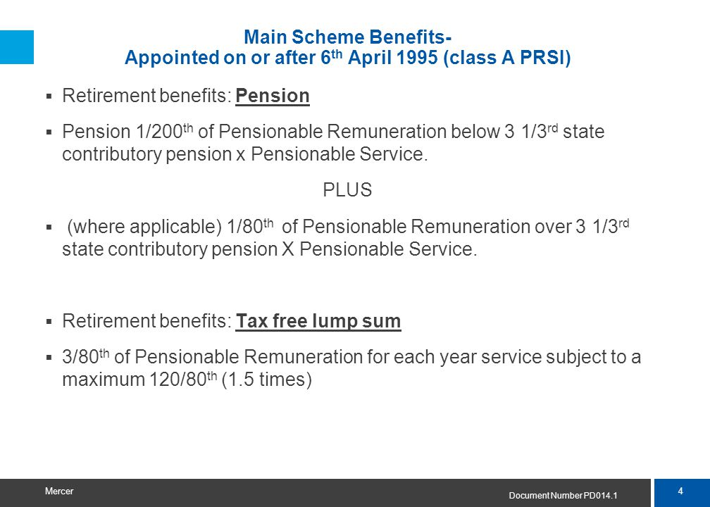 4 Mercer Main Scheme Benefits- Appointed on or after 6 th April 1995 (class A PRSI)  Retirement benefits: Pension  Pension 1/200 th of Pensionable R