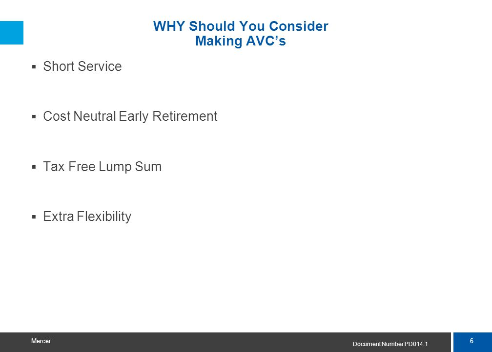 6 Mercer WHY Should You Consider Making AVC's  Short Service  Cost Neutral Early Retirement  Tax Free Lump Sum  Extra Flexibility Document Number PD014.1