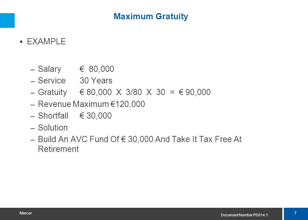 7 Mercer Maximum Gratuity  EXAMPLE – Salary € 80,000 – Service30 Years – Gratuity€ 80,000 X 3/80 X 30 = € 90,000 – Revenue Maximum €120,000 – Shortfa
