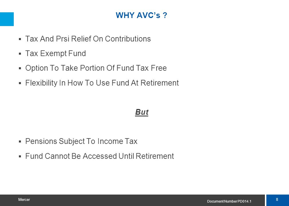 8 Mercer WHY AVC's ?  Tax And Prsi Relief On Contributions  Tax Exempt Fund  Option To Take Portion Of Fund Tax Free  Flexibility In How To Use Fu