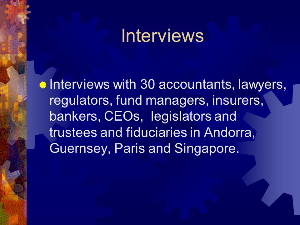 Interviews  Interviews with 30 accountants, lawyers, regulators, fund managers, insurers, bankers, CEOs, legislators and trustees and fiduciaries in Andorra, Guernsey, Paris and Singapore.