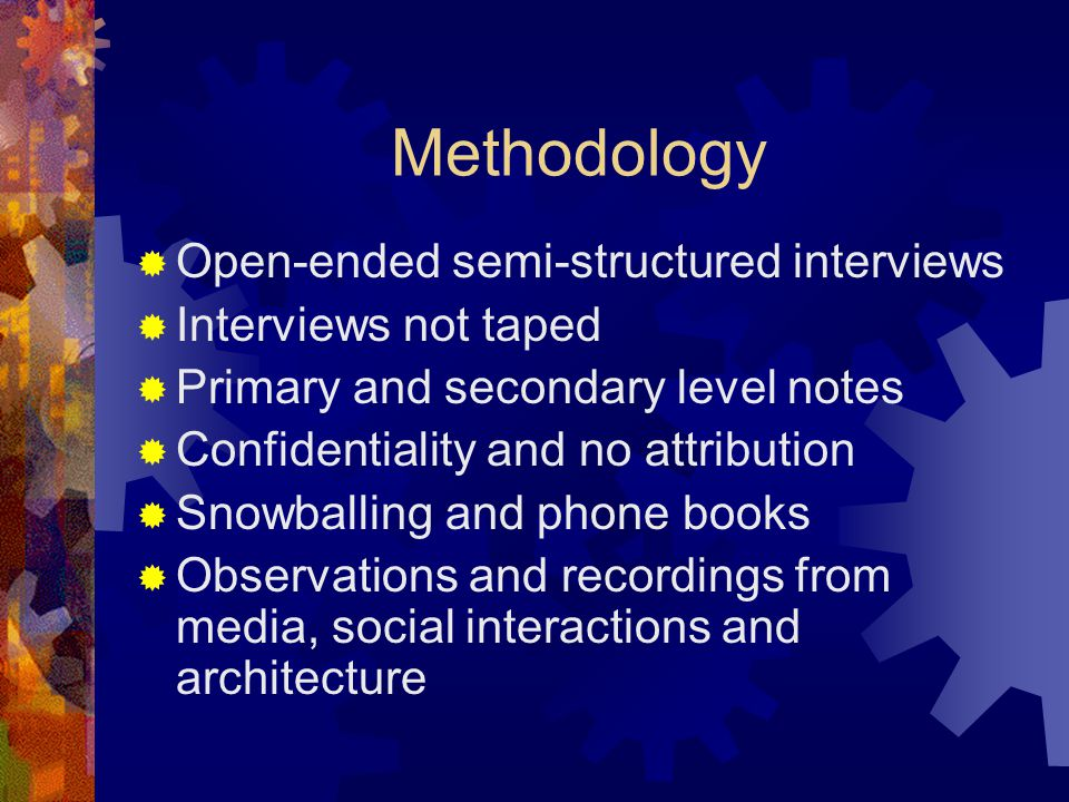 Methodology  Open-ended semi-structured interviews  Interviews not taped  Primary and secondary level notes  Confidentiality and no attribution  Snowballing and phone books  Observations and recordings from media, social interactions and architecture