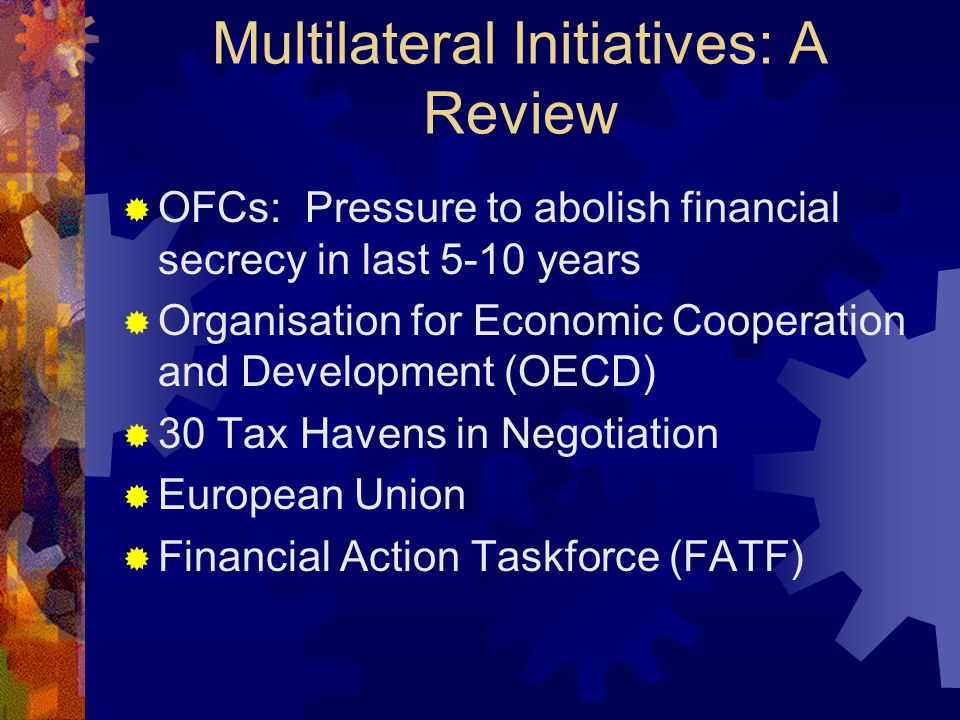 Multilateral Initiatives: A Review  OFCs: Pressure to abolish financial secrecy in last 5-10 years  Organisation for Economic Cooperation and Development (OECD)  30 Tax Havens in Negotiation  European Union  Financial Action Taskforce (FATF)