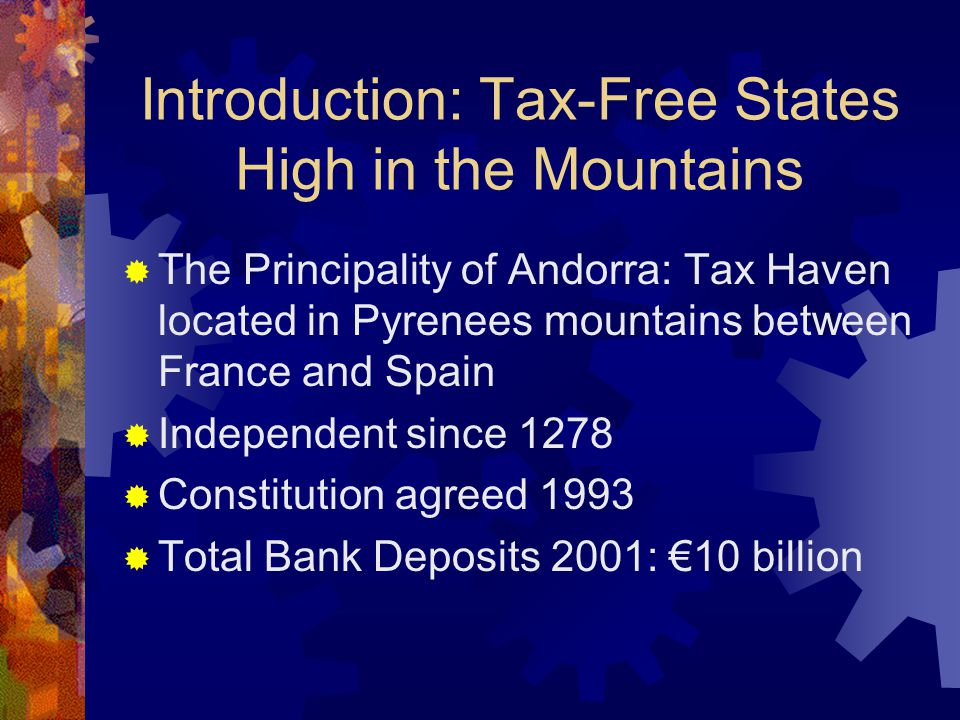 Introduction: Tax-Free States High in the Mountains  The Principality of Andorra: Tax Haven located in Pyrenees mountains between France and Spain  Independent since 1278  Constitution agreed 1993  Total Bank Deposits 2001: €10 billion