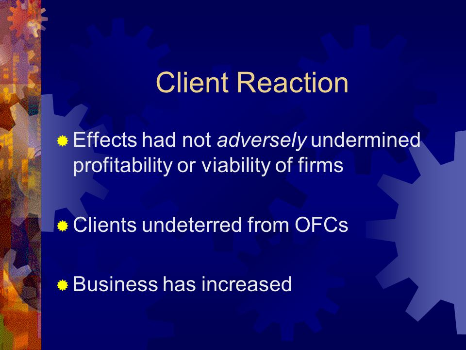 Client Reaction  Effects had not adversely undermined profitability or viability of firms  Clients undeterred from OFCs  Business has increased